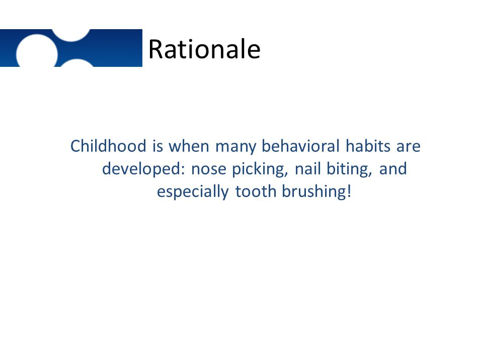 Rationale Childhood is when many behavioral habits are developed: nose picking, nail biting, and especially tooth brushing!