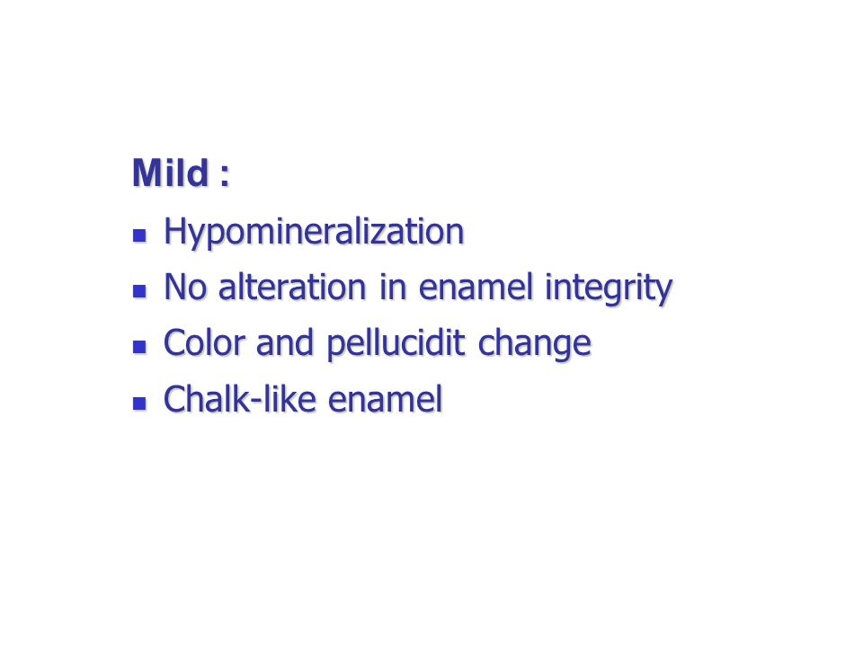 Mild : Hypomineralization No alteration in enamel integrity