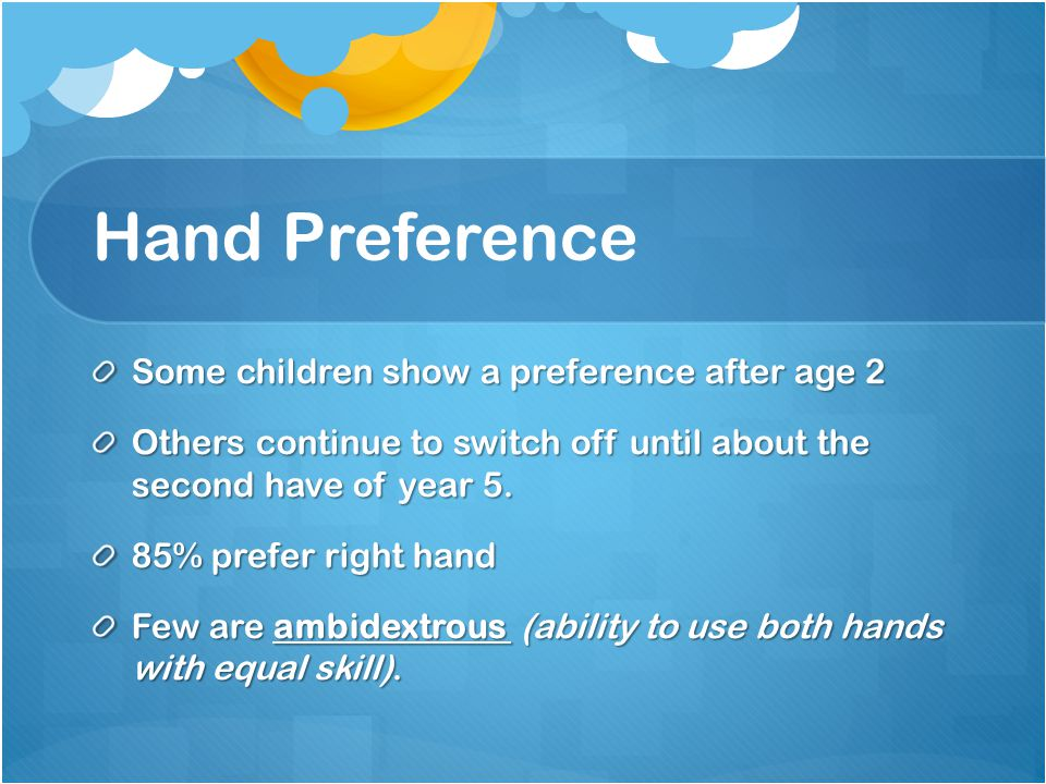 Hand Preference Some children show a preference after age 2