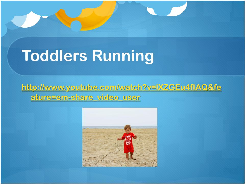 Toddlers Running http://www.youtube.com/watch v=lXZGEu4fIAQ&fe ature=em-share_video_user
