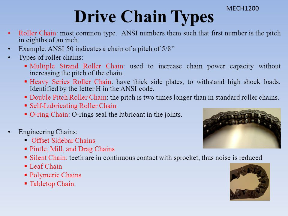Drive Chain Types MECH1200. Roller Chain: most common type. ANSI numbers them such that first number is the pitch in eighths of an inch.