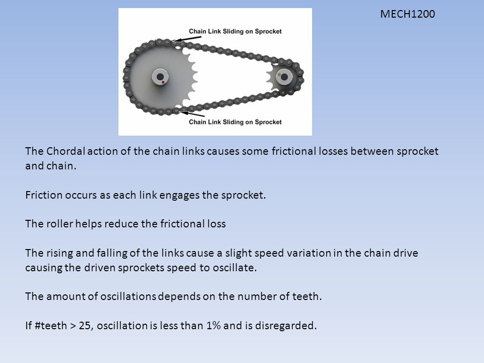 MECH1200 The Chordal action of the chain links causes some frictional losses between sprocket and chain.