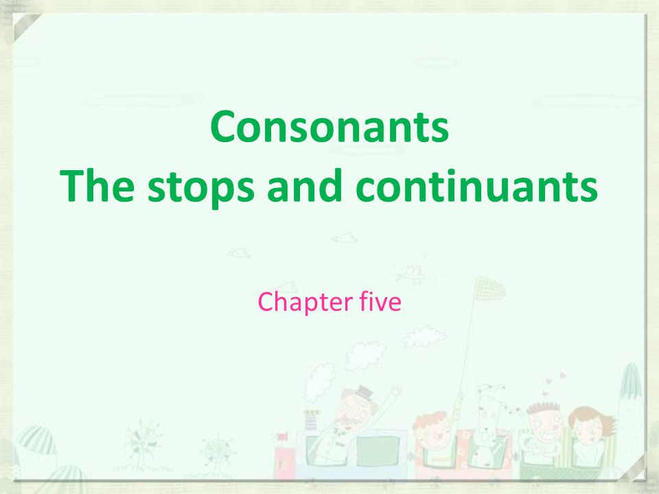 Consonants The stops and continuants
