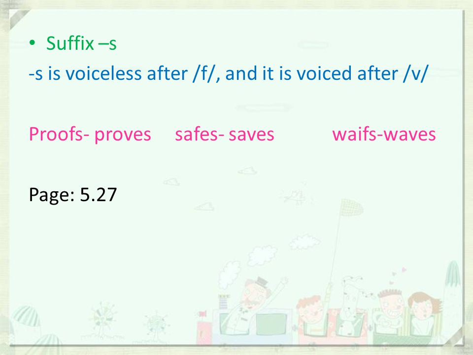 Suffix –s -s is voiceless after /f/, and it is voiced after /v/ Proofs- proves safes- saves waifs-waves.