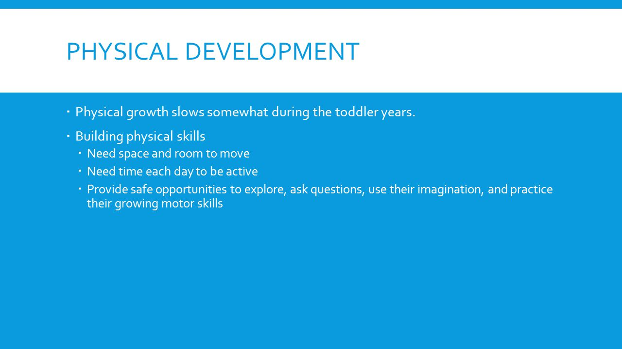 Physical development Physical growth slows somewhat during the toddler years. Building physical skills.