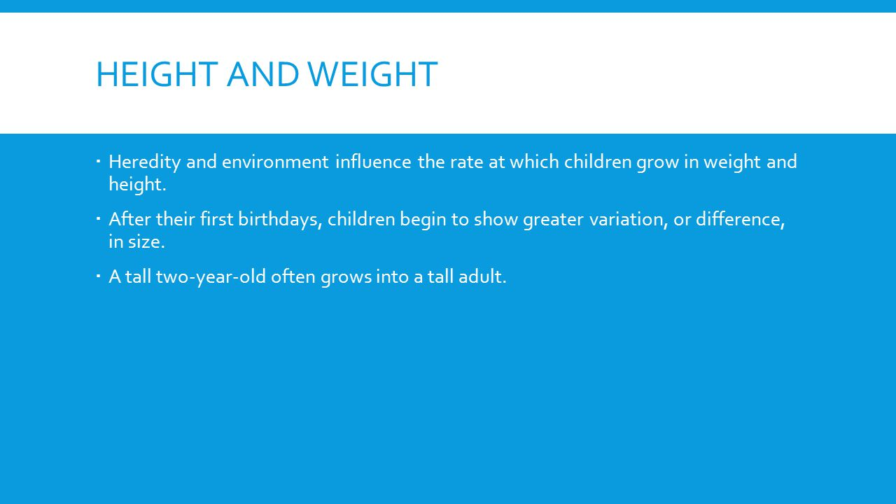 Height and weight Heredity and environment influence the rate at which children grow in weight and height.