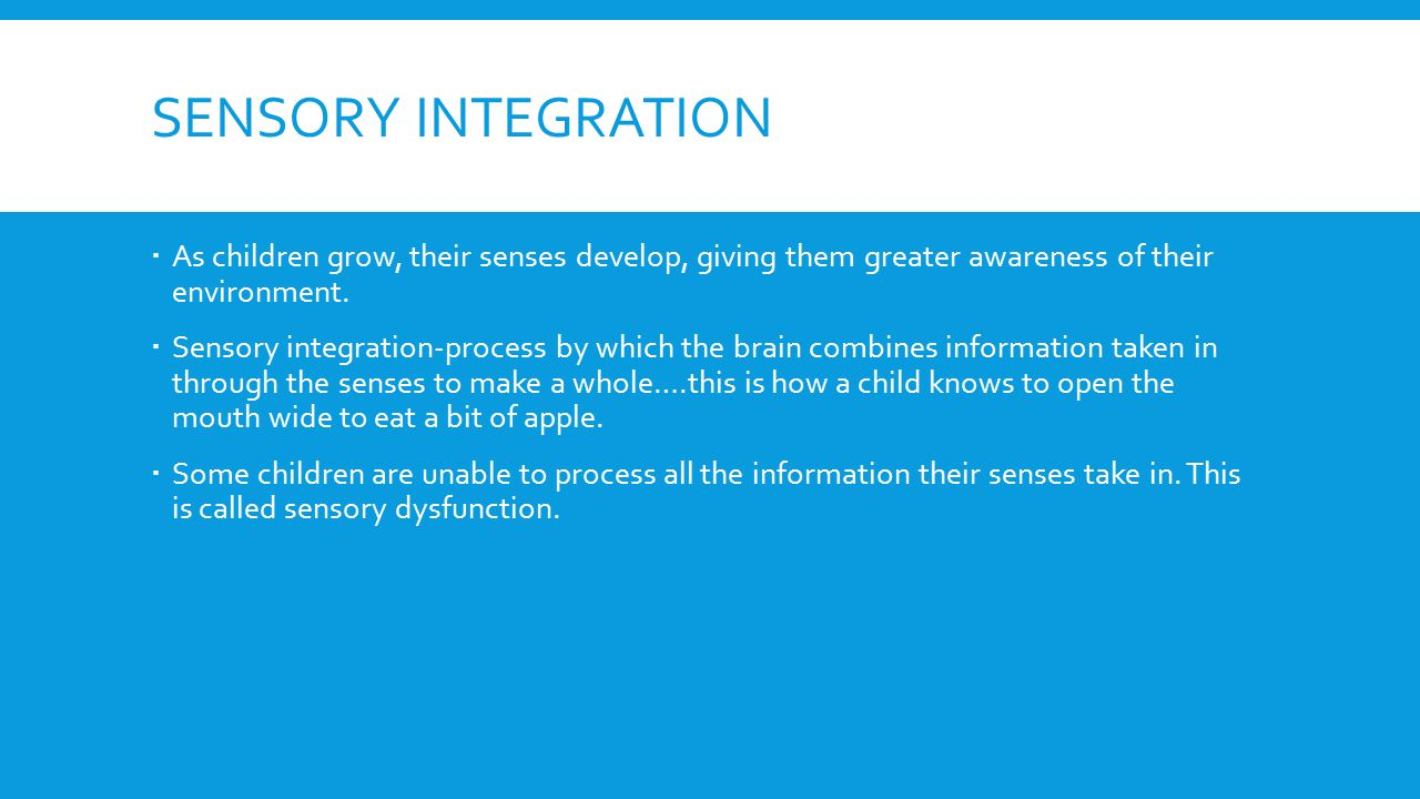 Sensory integration As children grow, their senses develop, giving them greater awareness of their environment.