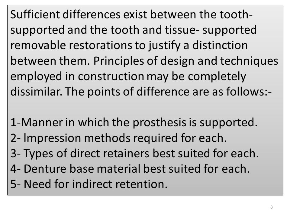Sufficient differences exist between the tooth-supported and the tooth and tissue- supported removable restorations to justify a distinction between them. Principles of design and techniques employed in construction may be completely dissimilar. The points of difference are as follows:-