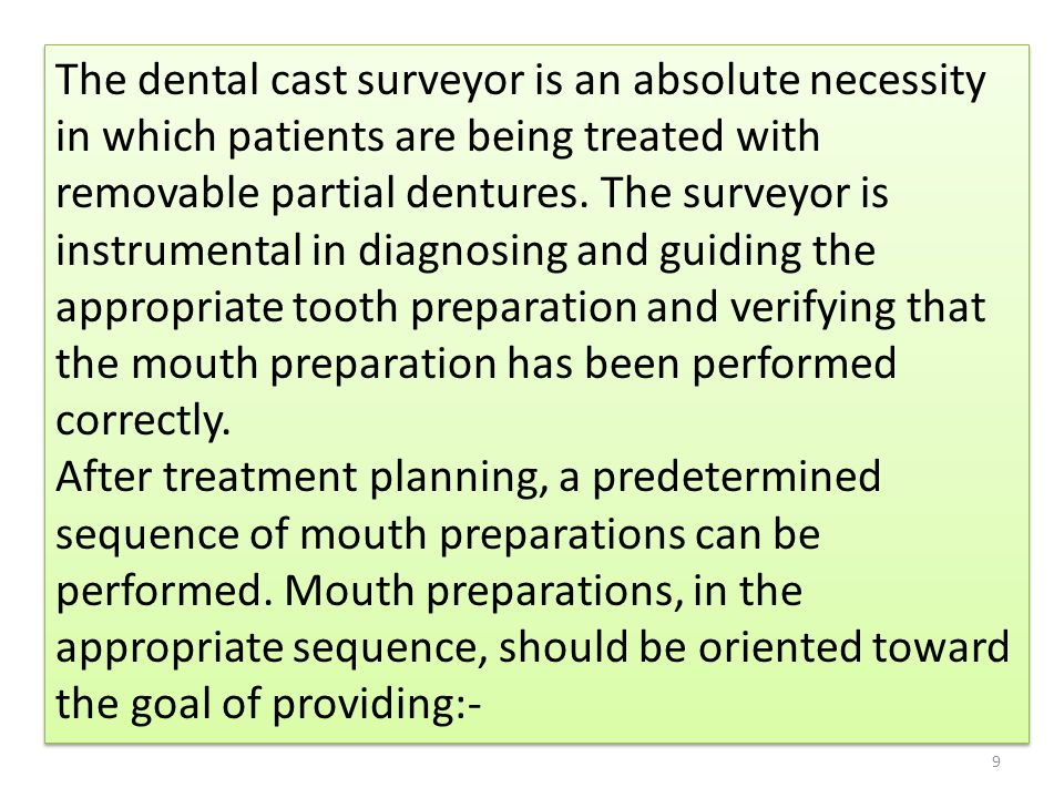 The dental cast surveyor is an absolute necessity in which patients are being treated with removable partial dentures. The surveyor is instrumental in diagnosing and guiding the appropriate tooth preparation and verifying that the mouth preparation has been performed correctly.