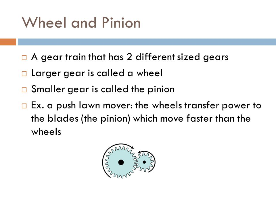 Wheel and Pinion A gear train that has 2 different sized gears