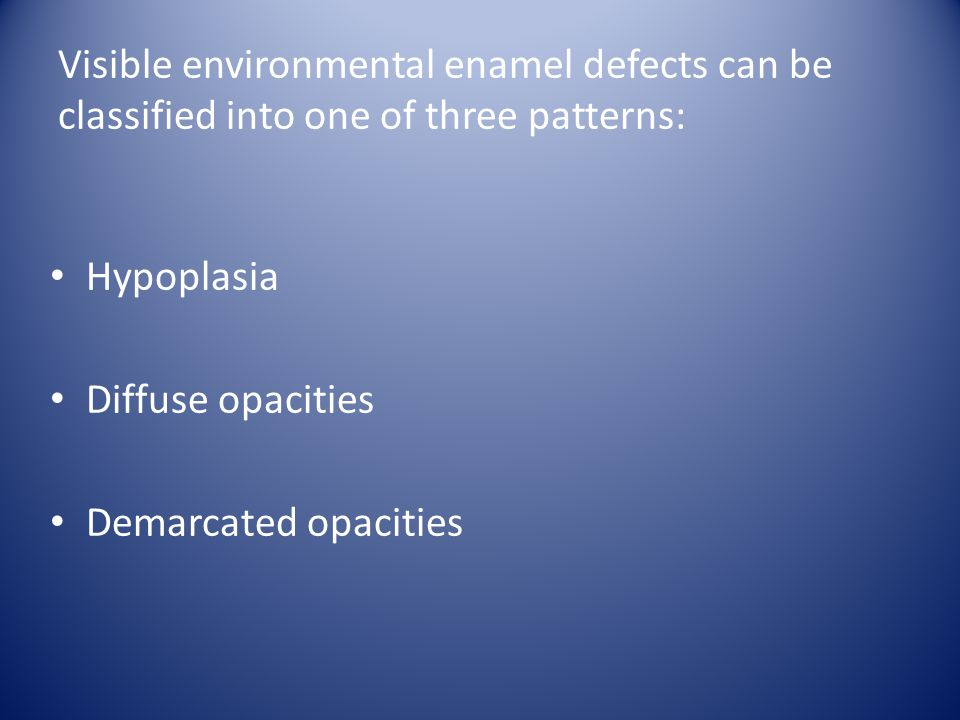 Visible environmental enamel defects can be classified into one of three patterns: