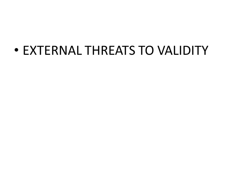 EXTERNAL THREATS TO VALIDITY