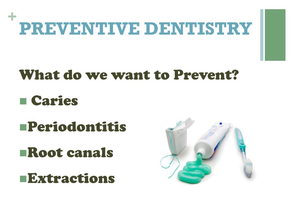 PREVENTIVE DENTISTRY What do we want to Prevent Caries Periodontitis