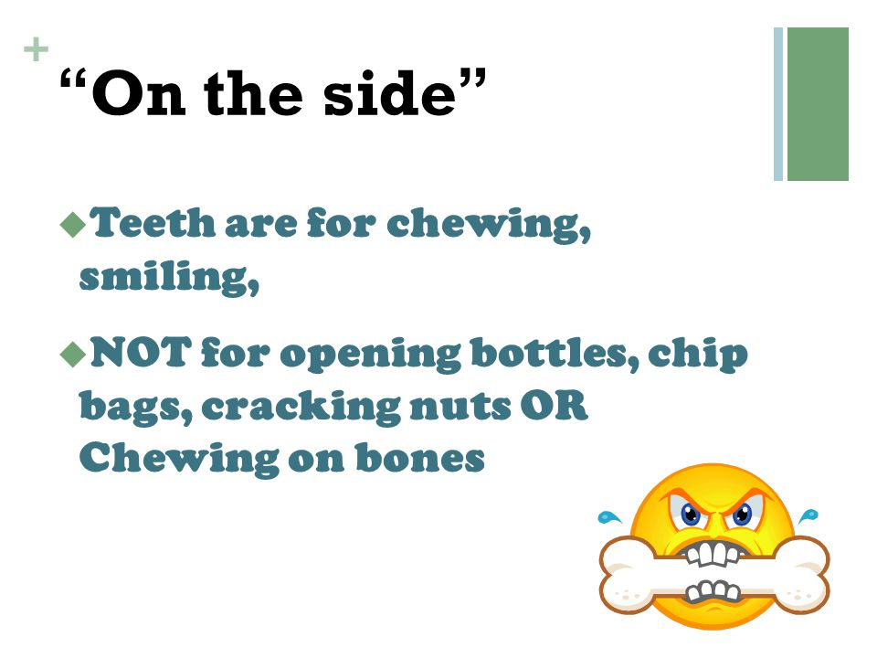 On the side Teeth are for chewing, smiling,