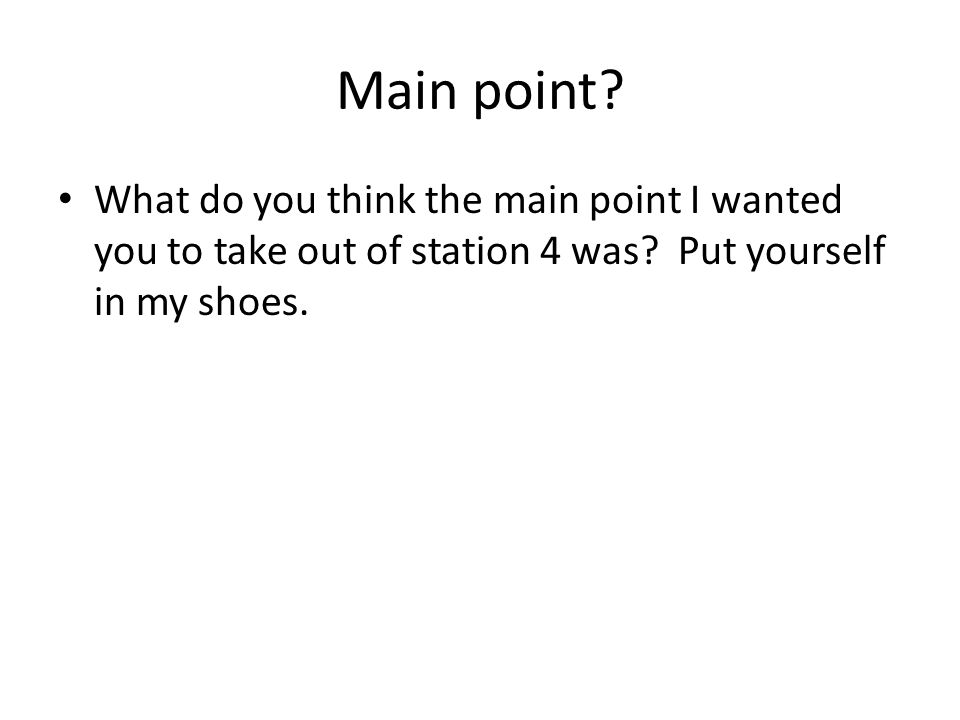 Main point. What do you think the main point I wanted you to take out of station 4 was.