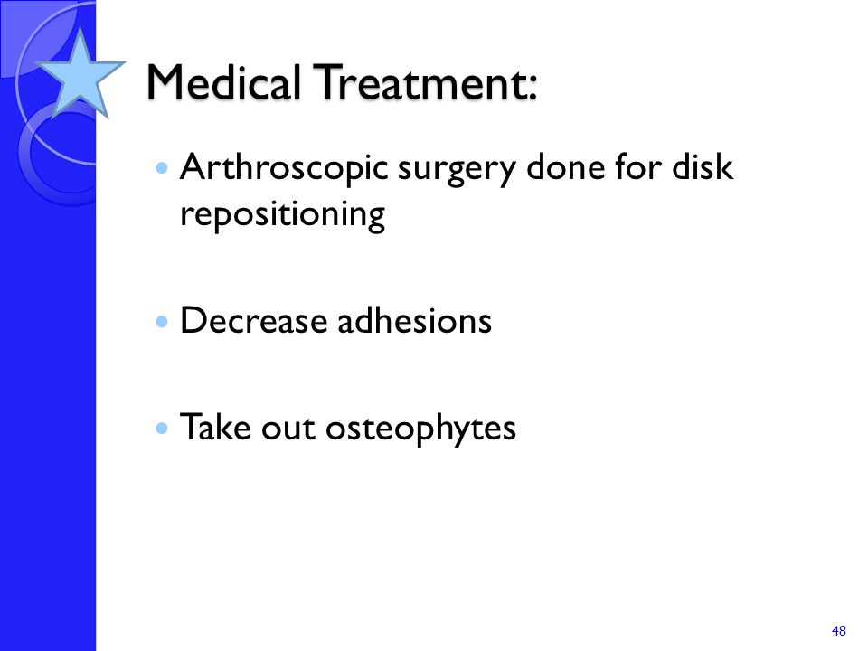 Medical Treatment: Arthroscopic surgery done for disk repositioning