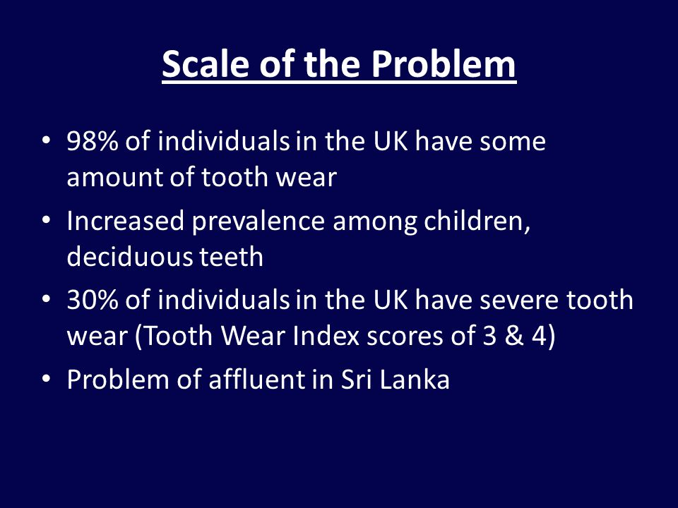 Scale of the Problem 98% of individuals in the UK have some amount of tooth wear. Increased prevalence among children, deciduous teeth.