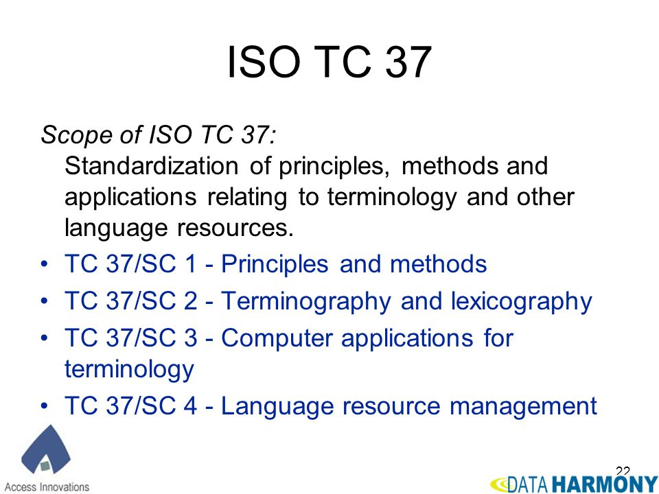 ISO TC 37 Scope of ISO TC 37: Standardization of principles, methods and applications relating to terminology and other language resources.