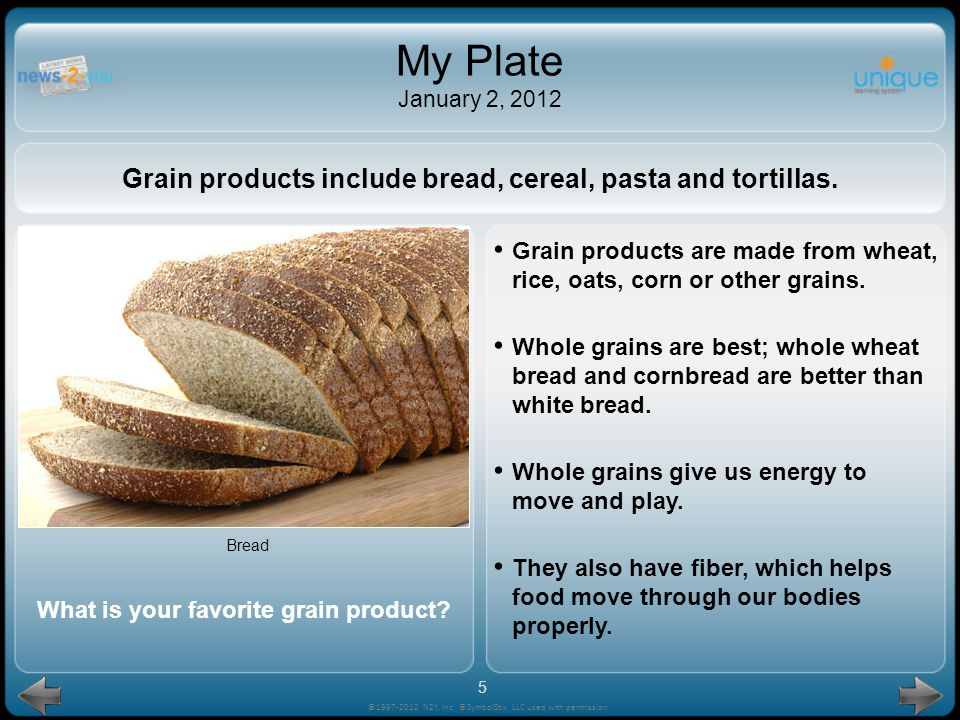 My Plate January 2, 2012 Grain products include bread, cereal, pasta and tortillas.