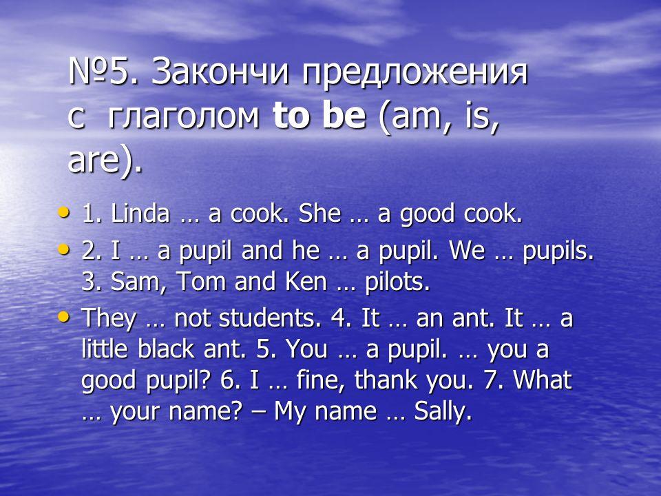 №5. Закончи предложения с глаголом to be (am, is, are).