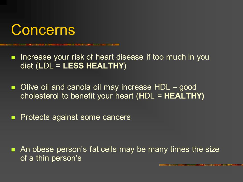 Concerns Increase your risk of heart disease if too much in you diet (LDL = LESS HEALTHY)