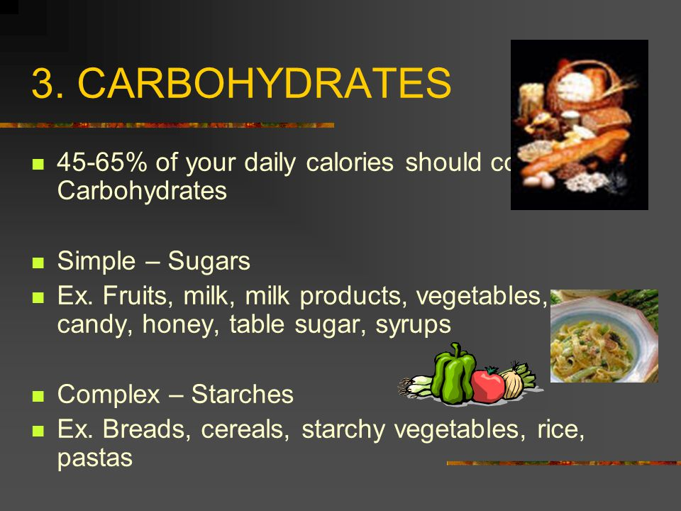 3. CARBOHYDRATES 45-65% of your daily calories should come from Carbohydrates. Simple – Sugars.