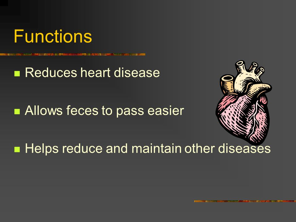 Functions Reduces heart disease Allows feces to pass easier