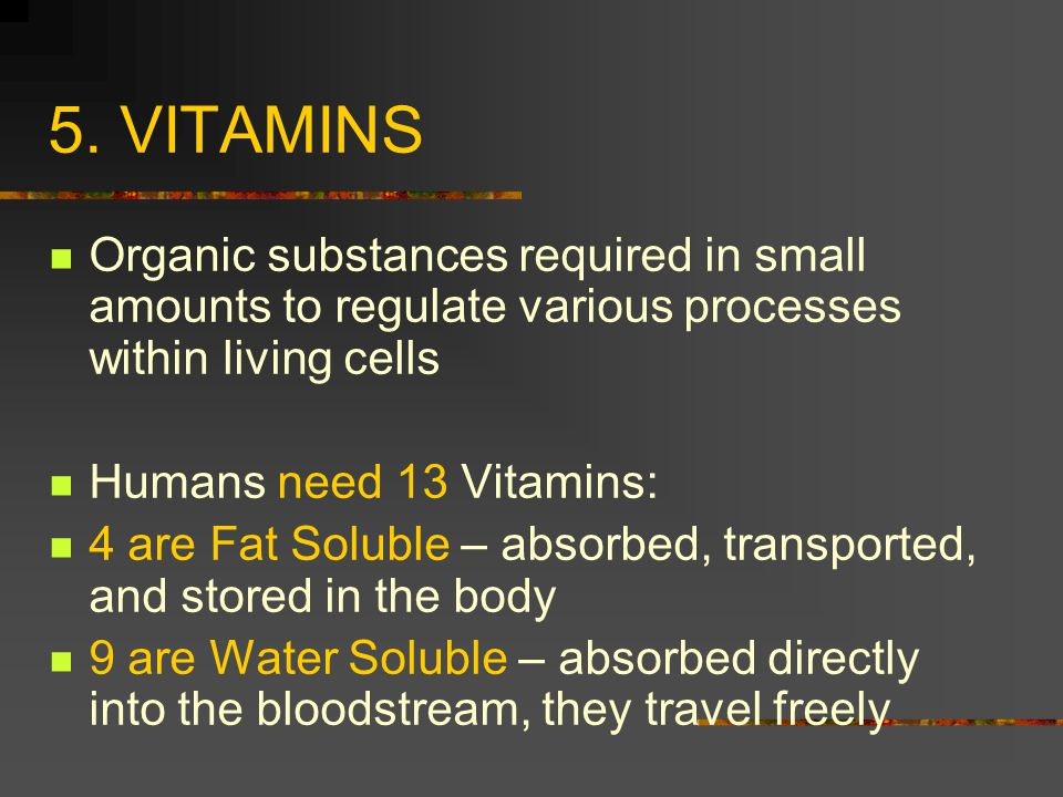 5. VITAMINS Organic substances required in small amounts to regulate various processes within living cells.