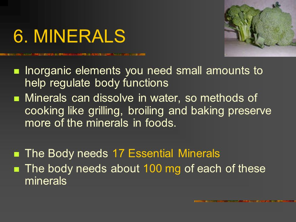 6. MINERALS Inorganic elements you need small amounts to help regulate body functions.