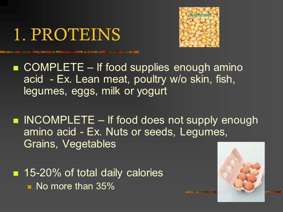1. PROTEINS COMPLETE – If food supplies enough amino acid - Ex. Lean meat, poultry w/o skin, fish, legumes, eggs, milk or yogurt.