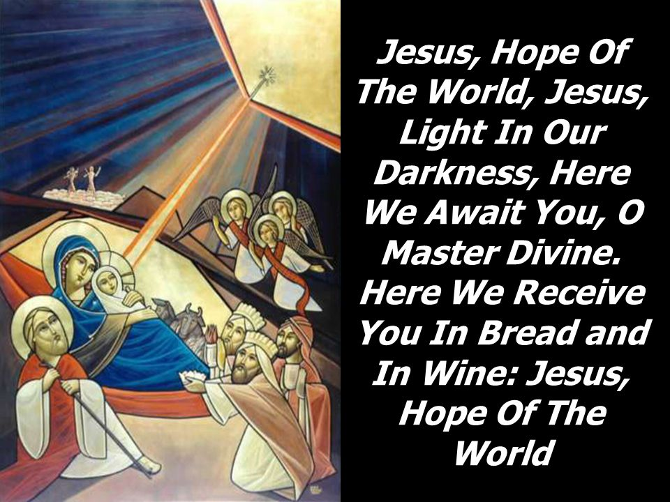 Jesus, Hope Of The World, Jesus, Light In Our Darkness, Here We Await You, O Master Divine.