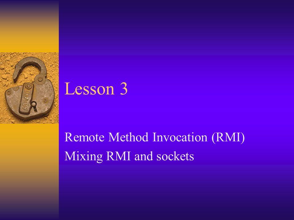 Remote Method Invocation (RMI) Mixing RMI and sockets