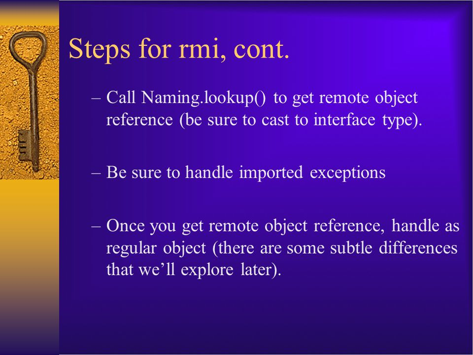 Steps for rmi, cont. Call Naming.lookup() to get remote object reference (be sure to cast to interface type).