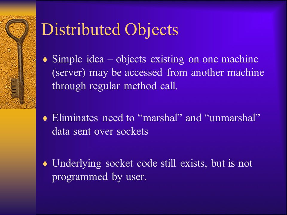 Distributed Objects Simple idea – objects existing on one machine (server) may be accessed from another machine through regular method call.
