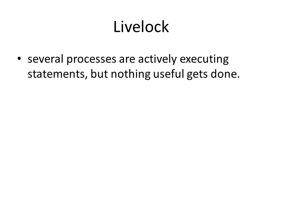 Livelock several processes are actively executing statements, but nothing useful gets done.
