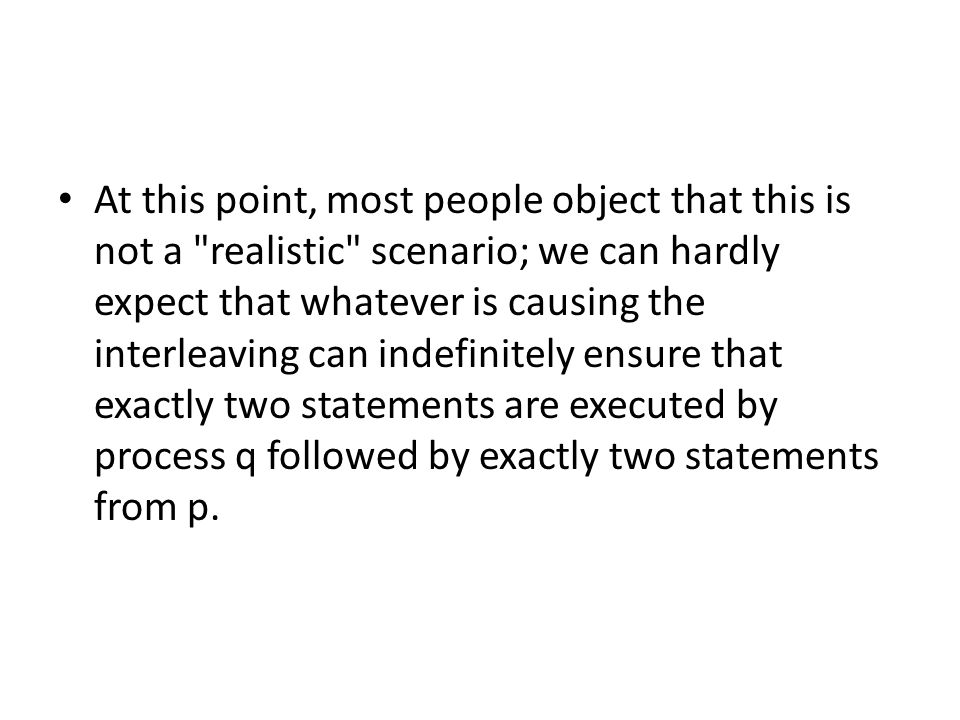 At this point, most people object that this is not a realistic scenario; we can hardly expect that whatever is causing the interleaving can indefinitely ensure that exactly two statements are executed by process q followed by exactly two statements from p.
