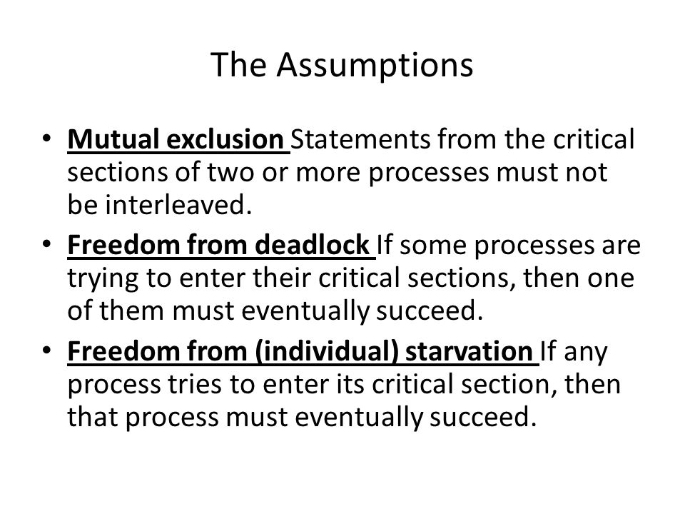 The Assumptions Mutual exclusion Statements from the critical sections of two or more processes must not be interleaved.