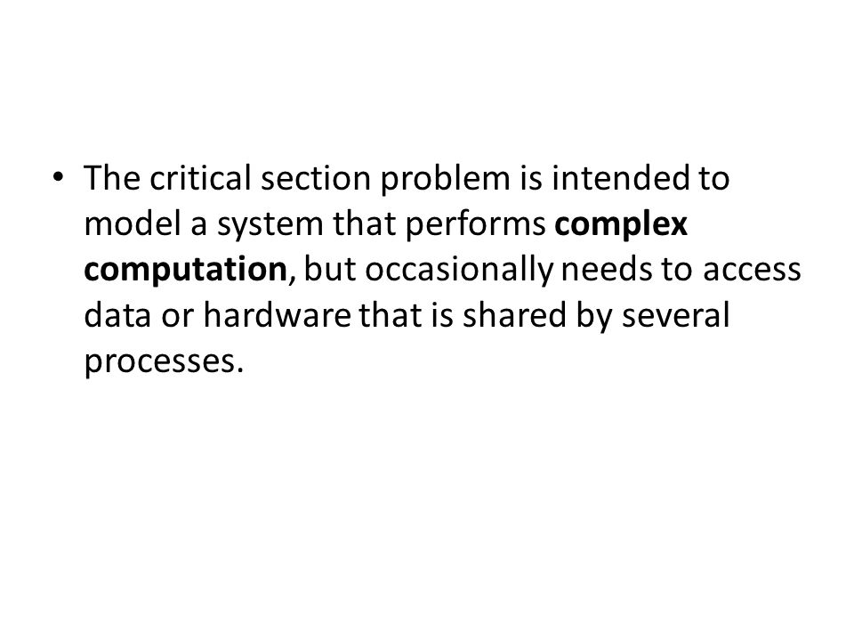 The critical section problem is intended to model a system that performs complex computation, but occasionally needs to access data or hardware that is shared by several processes.