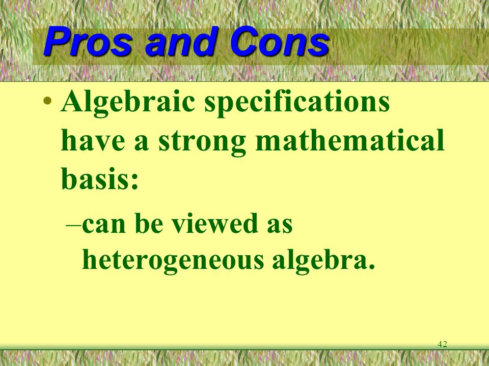 Pros and Cons Algebraic specifications have a strong mathematical basis: can be viewed as heterogeneous algebra.