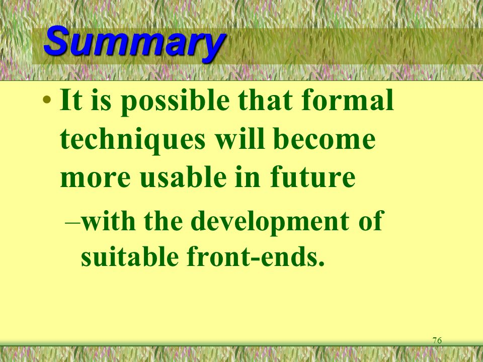 Summary It is possible that formal techniques will become more usable in future.