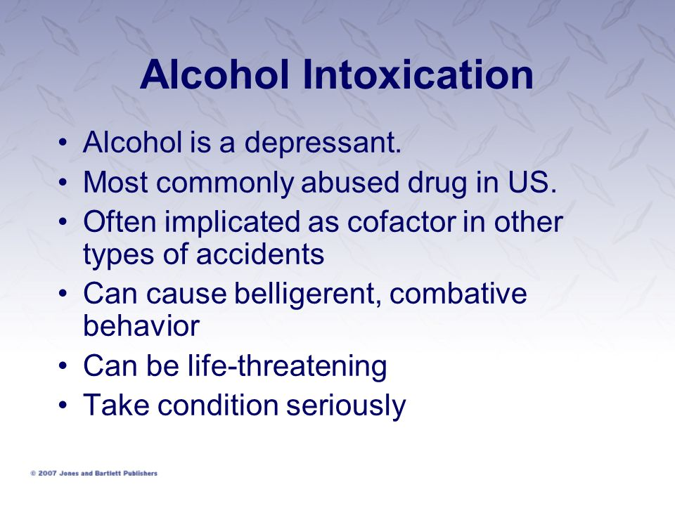 Alcohol Intoxication Alcohol is a depressant.