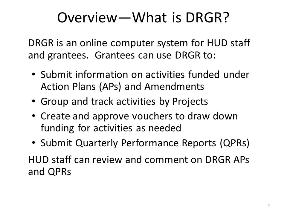 Overview—What is DRGR DRGR is an online computer system for HUD staff and grantees. Grantees can use DRGR to: