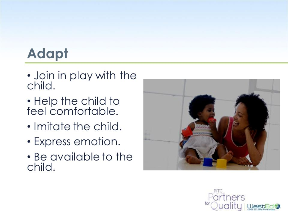 Adapt Join in play with the child. Help the child to feel comfortable.