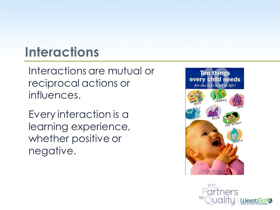 Interactions Interactions are mutual or reciprocal actions or influences. Every interaction is a learning experience, whether positive or negative.