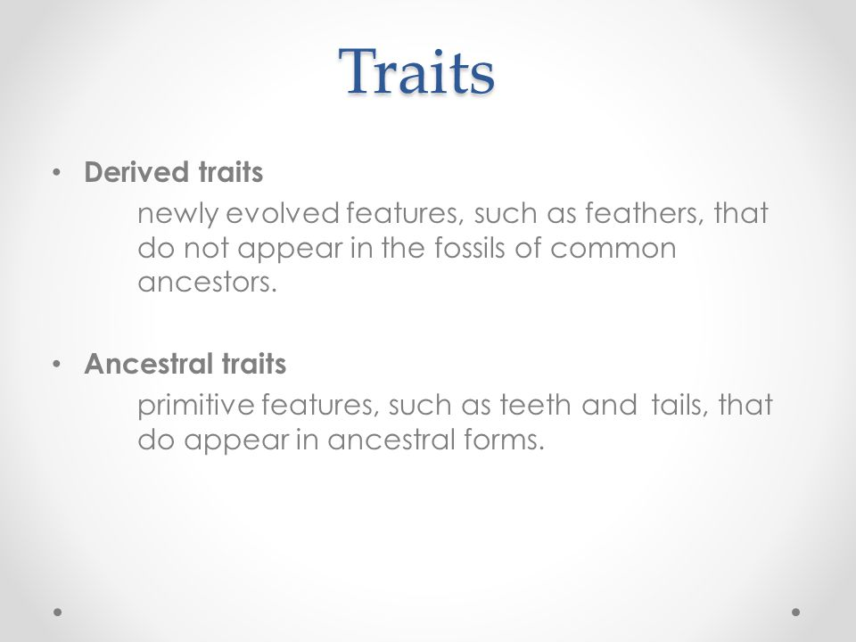 Traits Derived traits. newly evolved features, such as feathers, that do not appear in the fossils of common ancestors.