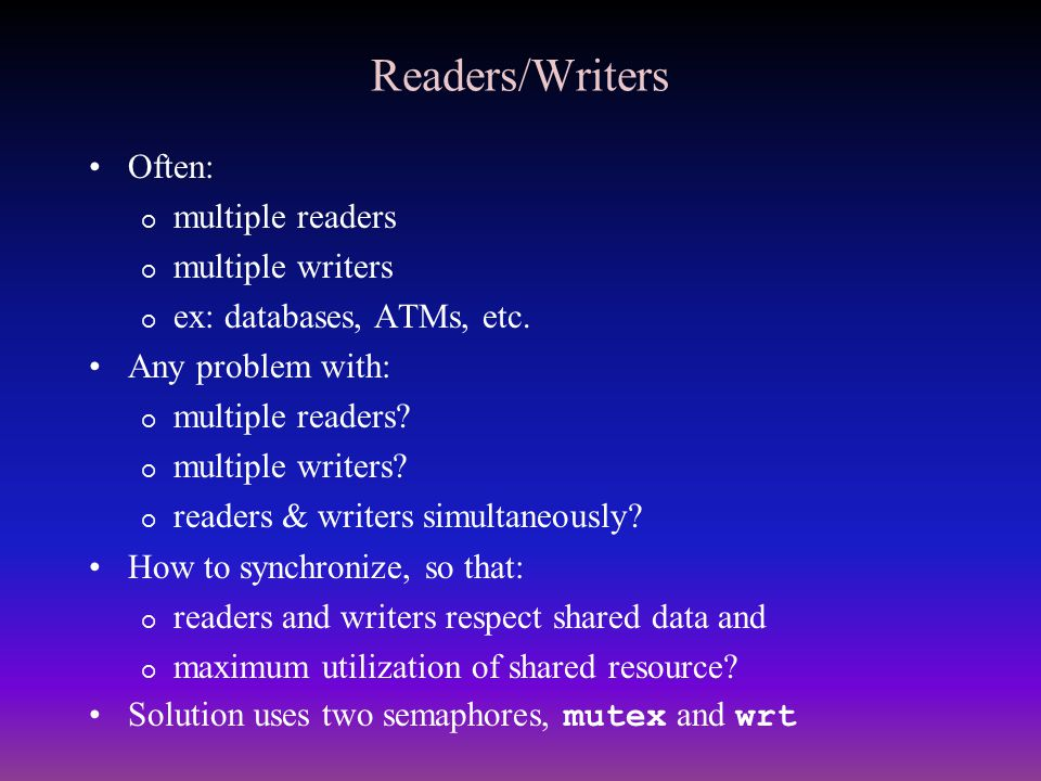 Readers/Writers Often: multiple readers multiple writers