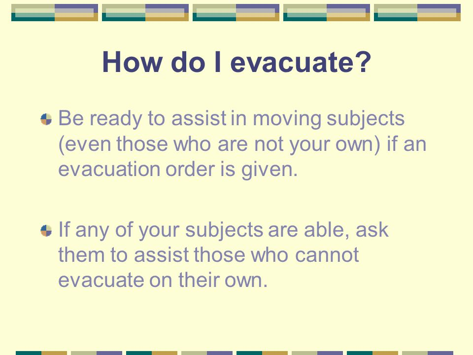 How do I evacuate Be ready to assist in moving subjects (even those who are not your own) if an evacuation order is given.