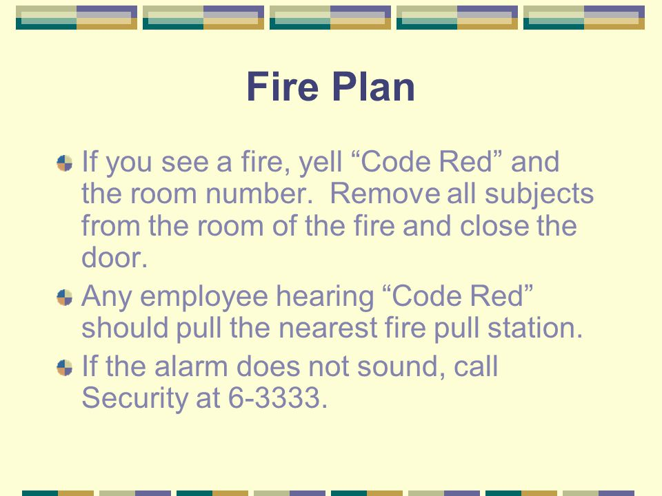 Fire Plan If you see a fire, yell Code Red and the room number. Remove all subjects from the room of the fire and close the door.