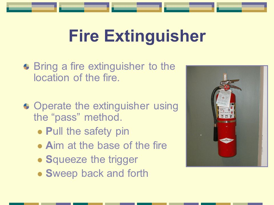 Fire Extinguisher Bring a fire extinguisher to the location of the fire. Operate the extinguisher using the pass method.