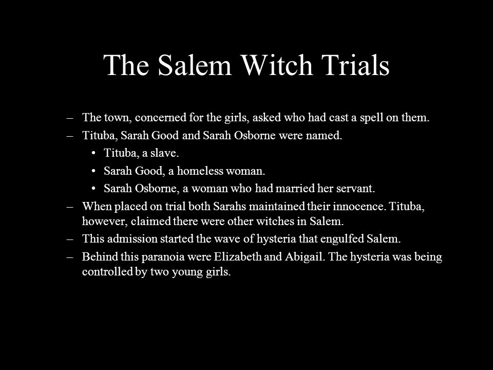 The Salem Witch Trials The town, concerned for the girls, asked who had cast a spell on them. Tituba, Sarah Good and Sarah Osborne were named.